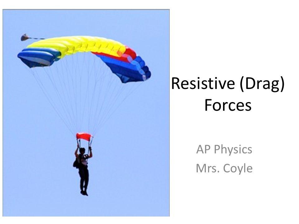 Resistive (Drag) Forces AP Physics Mrs. Coyle