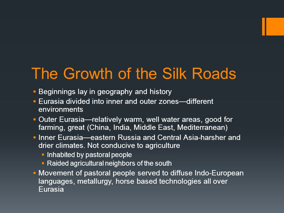 The Growth of the Silk Roads  Beginnings lay in geography and history  Eurasia divided into inner and outer zones—different environments  Outer Eurasia—relatively warm, well water areas, good for farming, great (China, India, Middle East, Mediterranean)  Inner Eurasia—eastern Russia and Central Asia-harsher and drier climates.