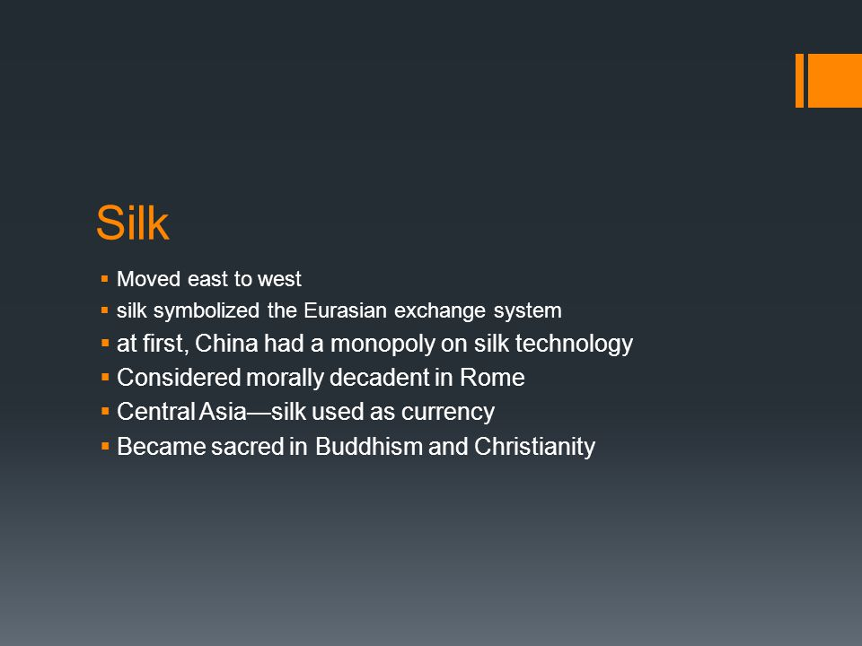 Silk  Moved east to west  silk symbolized the Eurasian exchange system  at first, China had a monopoly on silk technology  Considered morally decadent in Rome  Central Asia—silk used as currency  Became sacred in Buddhism and Christianity