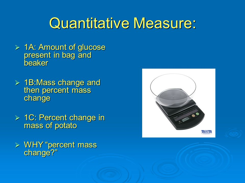 Quantitative Measure:  1A: Amount of glucose present in bag and beaker  1B:Mass change and then percent mass change  1C: Percent change in mass of