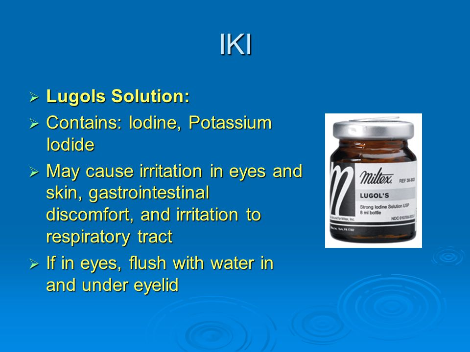 IKI  Lugols Solution:  Contains: Iodine, Potassium Iodide  May cause irritation in eyes and skin, gastrointestinal discomfort, and irritation to re
