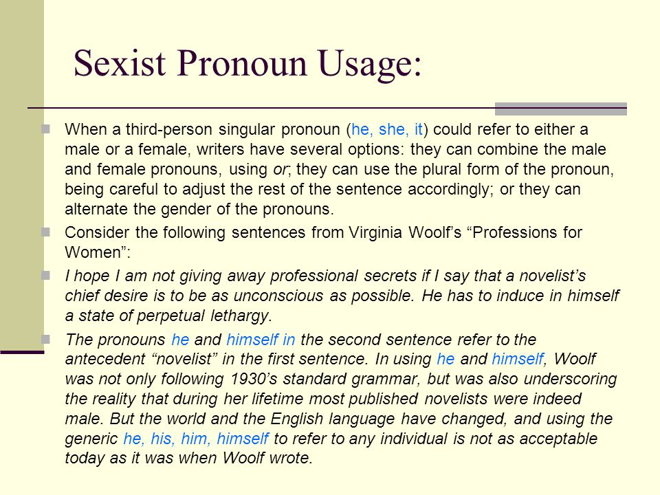 Sexist Pronoun Usage: When a third-person singular pronoun (he, she, it) could refer to either a male or a female, writers have several options: they