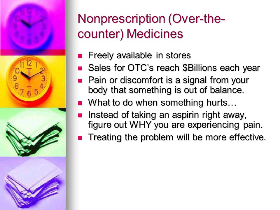 Nonprescription (Over-the- counter) Medicines Freely available in stores Freely available in stores Sales for OTC's reach $Billions each year Sales for OTC's reach $Billions each year Pain or discomfort is a signal from your body that something is out of balance.