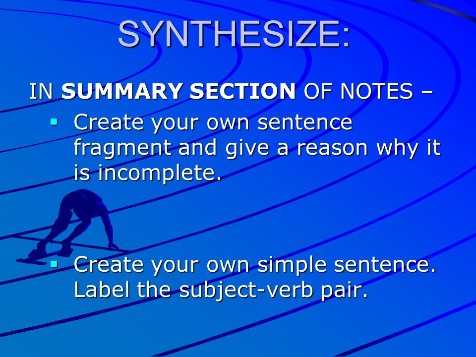 IN SUMMARY SECTION OF NOTES –  Create your own sentence fragment and give a reason why it is incomplete.  Create your own simple sentence. Label the