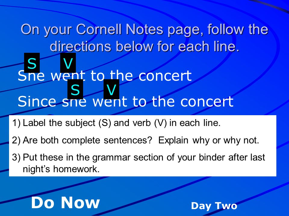 On your Cornell Notes page, follow the directions below for each line. She went to the concert Since she went to the concert 1)Label the subject (S) a