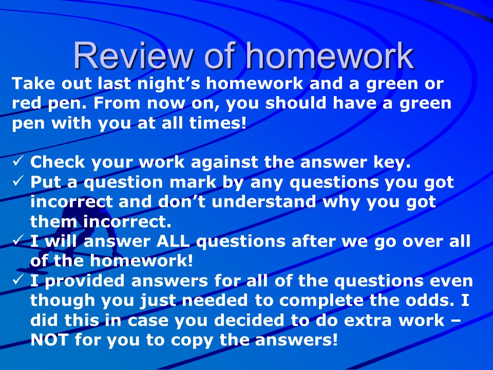 Review of homework Take out last night's homework and a green or red pen. From now on, you should have a green pen with you at all times! Check your w