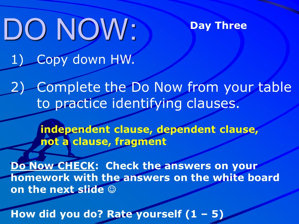 DO NOW: 1)Copy down HW. 2)Complete the Do Now from your table to practice identifying clauses. independent clause, dependent clause, not a clause, fra