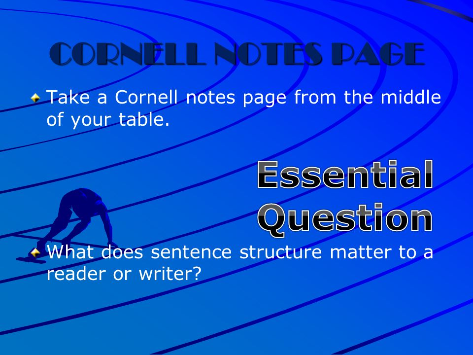 CORNELL NOTES PAGE Take a Cornell notes page from the middle of your table. What does sentence structure matter to a reader or writer?