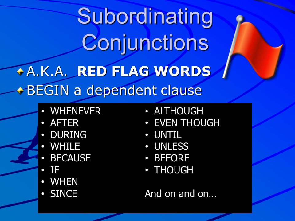 A.K.A. RED FLAG WORDS BEGIN a dependent clause Subordinating Conjunctions WHENEVER AFTER DURING WHILE BECAUSE IF WHEN SINCE ALTHOUGH EVEN THOUGH UNTIL
