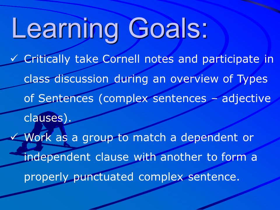 Learning Goals: Critically take Cornell notes and participate in class discussion during an overview of Types of Sentences (complex sentences – adject