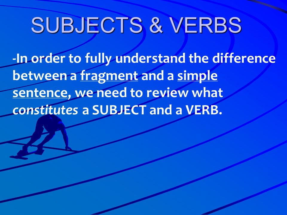 SUBJECTS & VERBS -In order to fully understand the difference between a fragment and a simple sentence, we need to review what constitutes a SUBJECT a