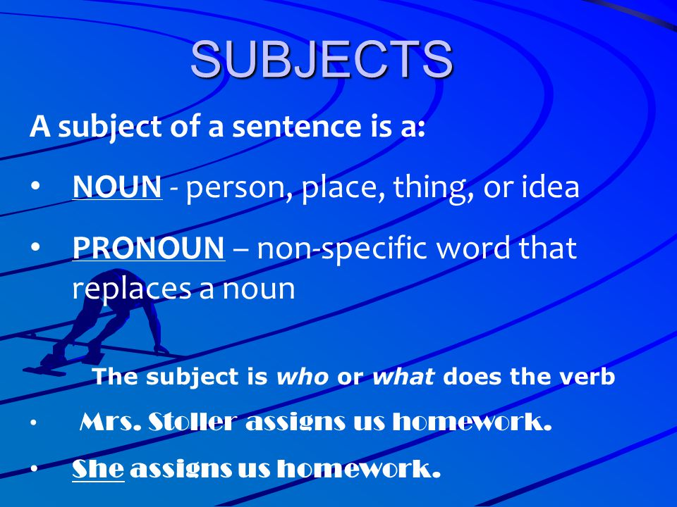 SUBJECTS A subject of a sentence is a: NOUN - person, place, thing, or idea PRONOUN – non-specific word that replaces a noun The subject is who or wha