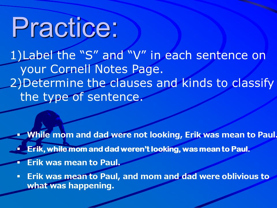 "Practice: 1)Label the ""S"" and ""V"" in each sentence on your Cornell Notes Page. 2)Determine the clauses and kinds to classify the type of sentence.  W"
