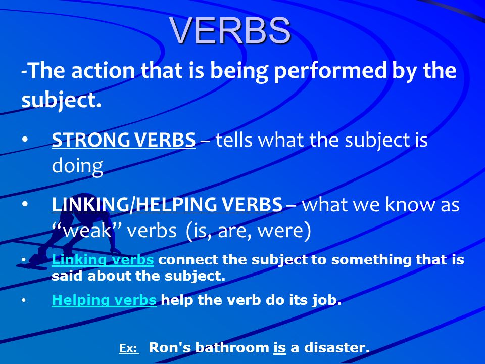 "VERBS -The action that is being performed by the subject. STRONG VERBS – tells what the subject is doing LINKING/HELPING VERBS – what we know as ""weak"