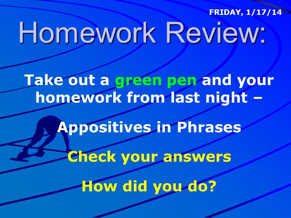 Homework Review: Take out a green pen and your homework from last night – Appositives in Phrases Check your answers How did you do? FRIDAY, 1/17/14