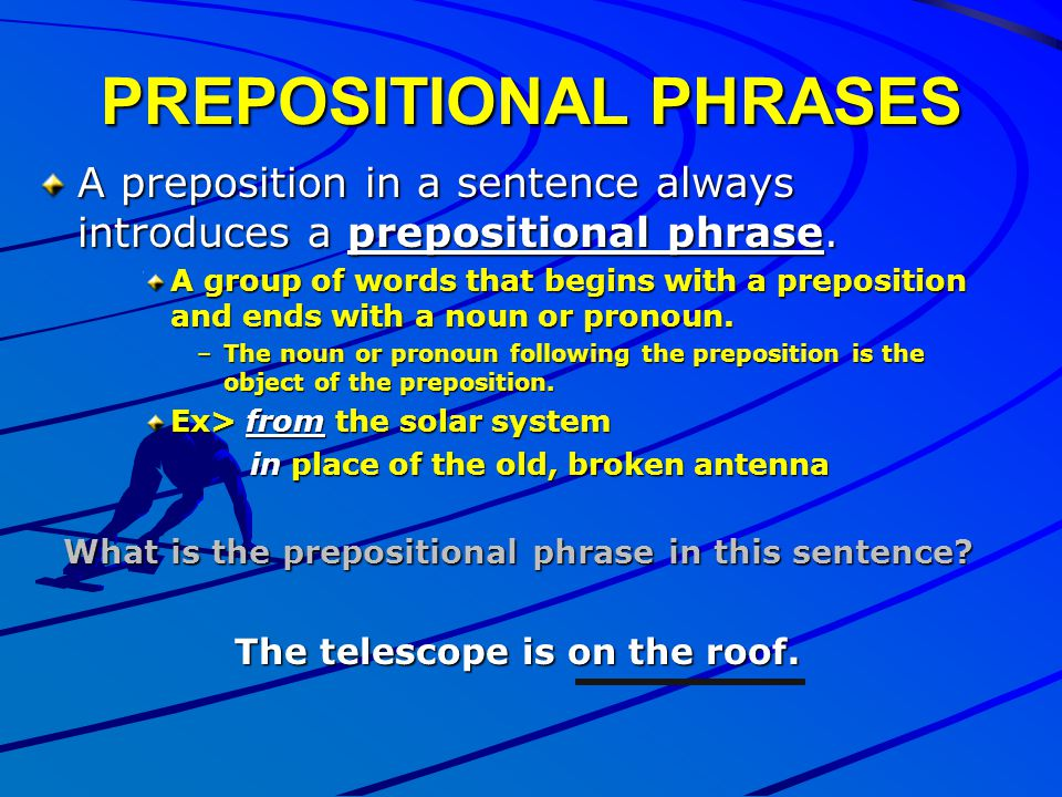 PREPOSITIONAL PHRASES A preposition in a sentence always introduces a prepositional phrase. A group of words that begins with a preposition and ends w