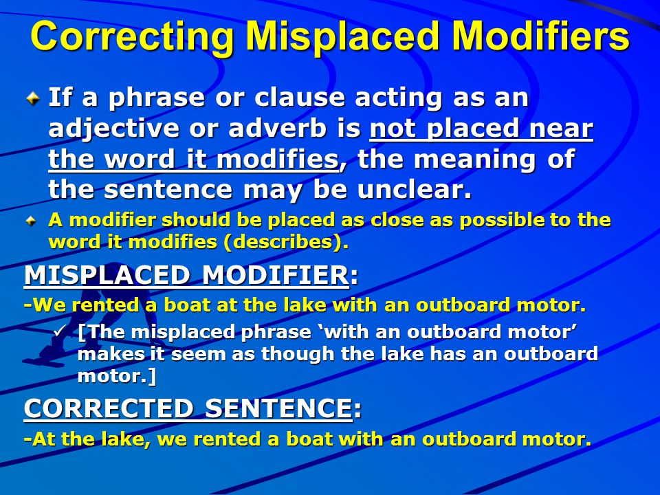 Correcting Misplaced Modifiers If a phrase or clause acting as an adjective or adverb is not placed near the word it modifies, the meaning of the sent