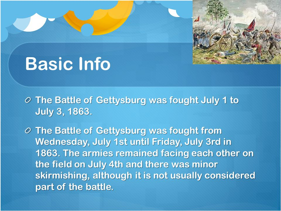 Basic Info The Battle of Gettysburg was fought July 1 to July 3, 1863. The Battle of Gettysburg was fought from Wednesday, July 1st until Friday, July