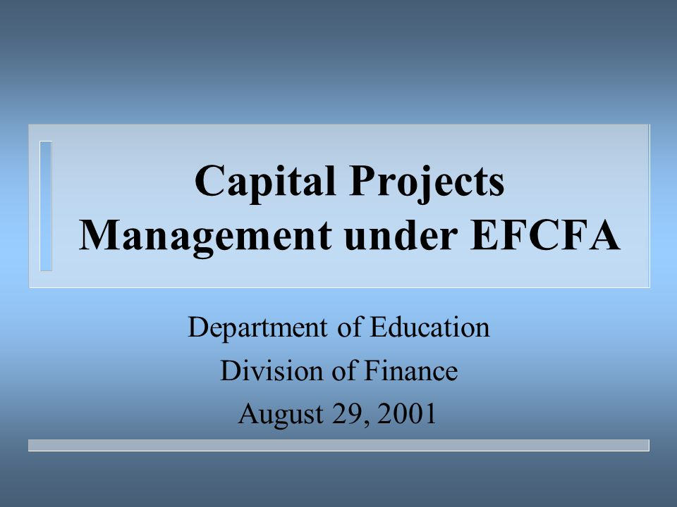 Capital Projects Management under EFCFA Department of Education Division of Finance August 29, 2001