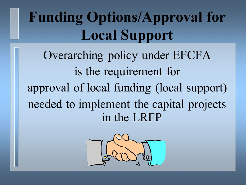 Funding Options/Approval for Local Support Overarching policy under EFCFA is the requirement for approval of local funding (local support) needed to implement the capital projects in the LRFP