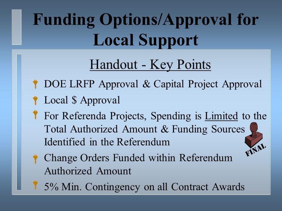 Funding Options/Approval for Local Support Handout - Key Points DOE LRFP Approval & Capital Project Approval Local $ Approval For Referenda Projects, Spending is Limited to the Total Authorized Amount & Funding Sources Identified in the Referendum Change Orders Funded within Referendum Authorized Amount 5% Min.