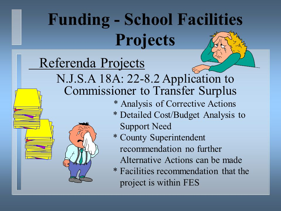 Funding - School Facilities Projects Referenda Projects N.J.S.A 18A: 22-8.2 Application to Commissioner to Transfer Surplus * Analysis of Corrective Actions * Detailed Cost/Budget Analysis to Support Need * County Superintendent recommendation no further Alternative Actions can be made * Facilities recommendation that the project is within FES