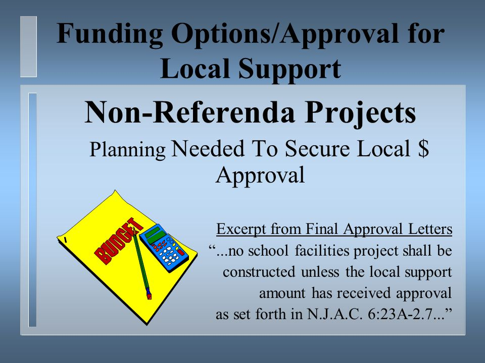 Funding Options/Approval for Local Support Non-Referenda Projects Planning Needed To Secure Local $ Approval Excerpt from Final Approval Letters ...no school facilities project shall be constructed unless the local support amount has received approval as set forth in N.J.A.C.