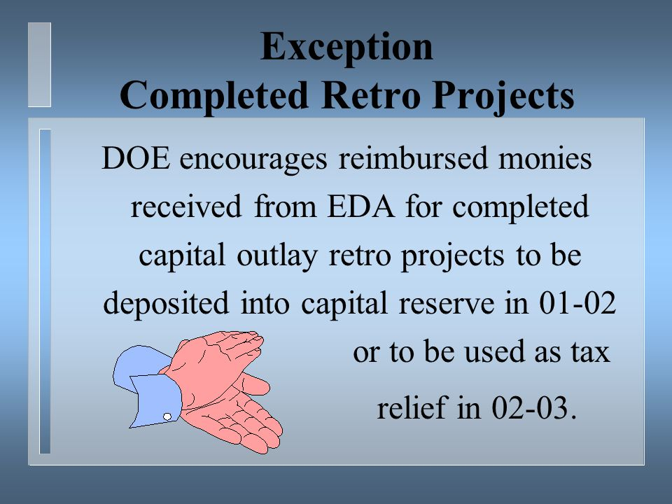Exception Completed Retro Projects DOE encourages reimbursed monies received from EDA for completed capital outlay retro projects to be deposited into capital reserve in 01-02 or to be used as tax relief in 02-03.