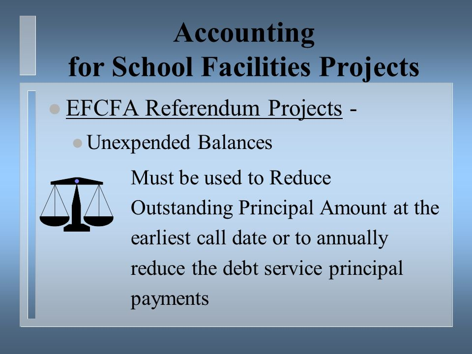 Accounting for School Facilities Projects l EFCFA Referendum Projects - l Unexpended Balances Must be used to Reduce Outstanding Principal Amount at the earliest call date or to annually reduce the debt service principal payments