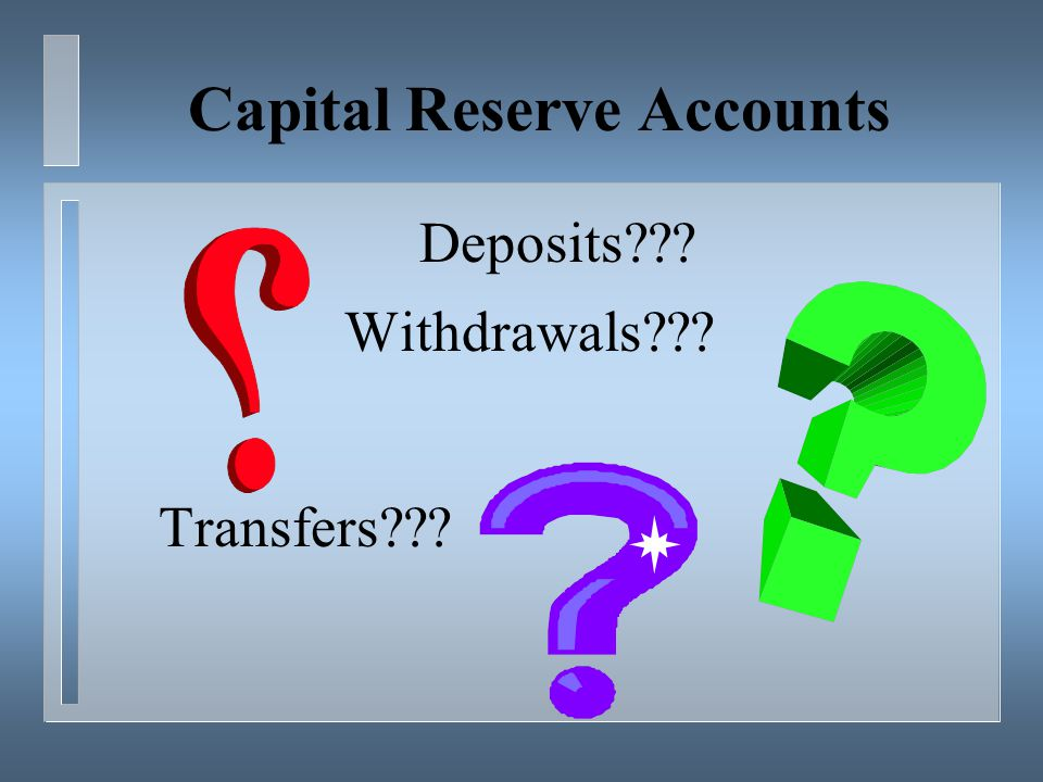 Capital Reserve Accounts Deposits??? Withdrawals??? Transfers???
