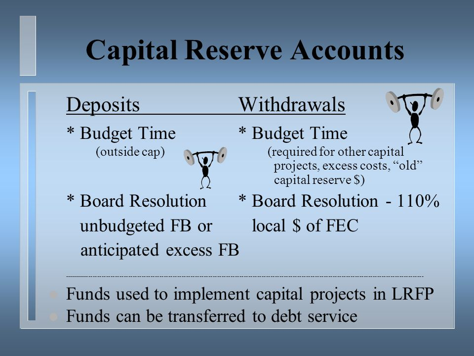 Capital Reserve Accounts DepositsWithdrawals* Budget Time (outside cap) (required for other capital projects, excess costs, old capital reserve $) * Board Resolution* Board Resolution - 110% unbudgeted FB or local $ of FEC anticipated excess FB l Funds used to implement capital projects in LRFP l Funds can be transferred to debt service