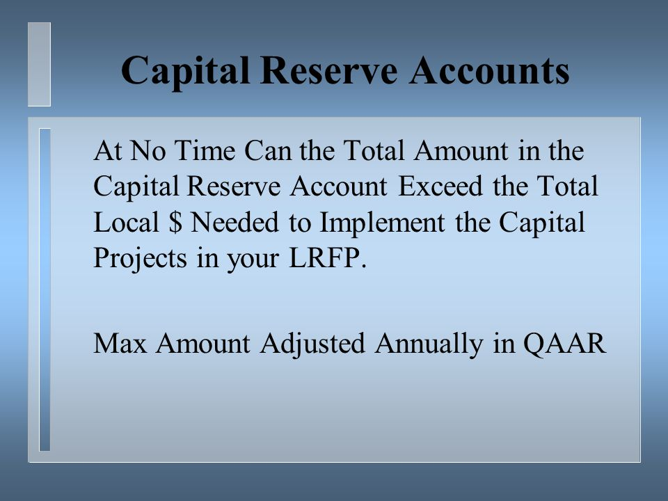 Capital Reserve Accounts At No Time Can the Total Amount in the Capital Reserve Account Exceed the Total Local $ Needed to Implement the Capital Projects in your LRFP.