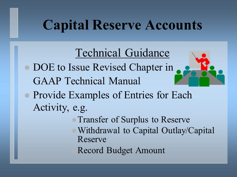 Capital Reserve Accounts Technical Guidance l DOE to Issue Revised Chapter in GAAP Technical Manual l Provide Examples of Entries for Each Activity, e.g.