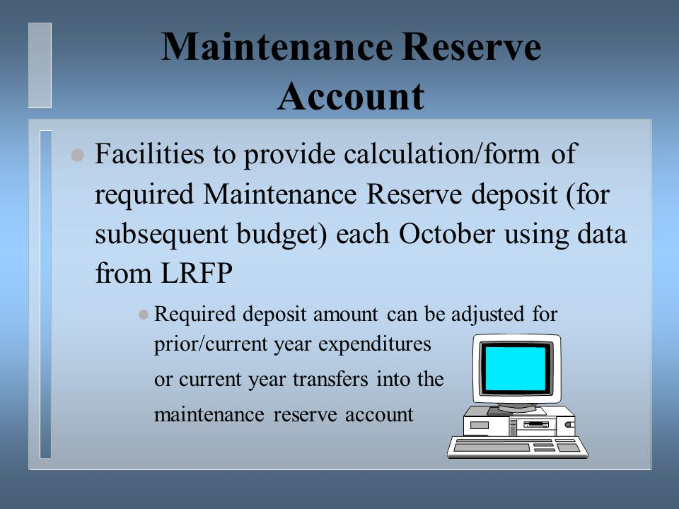 Maintenance Reserve Account l Facilities to provide calculation/form of required Maintenance Reserve deposit (for subsequent budget) each October using data from LRFP l Required deposit amount can be adjusted for prior/current year expenditures or current year transfers into the maintenance reserve account