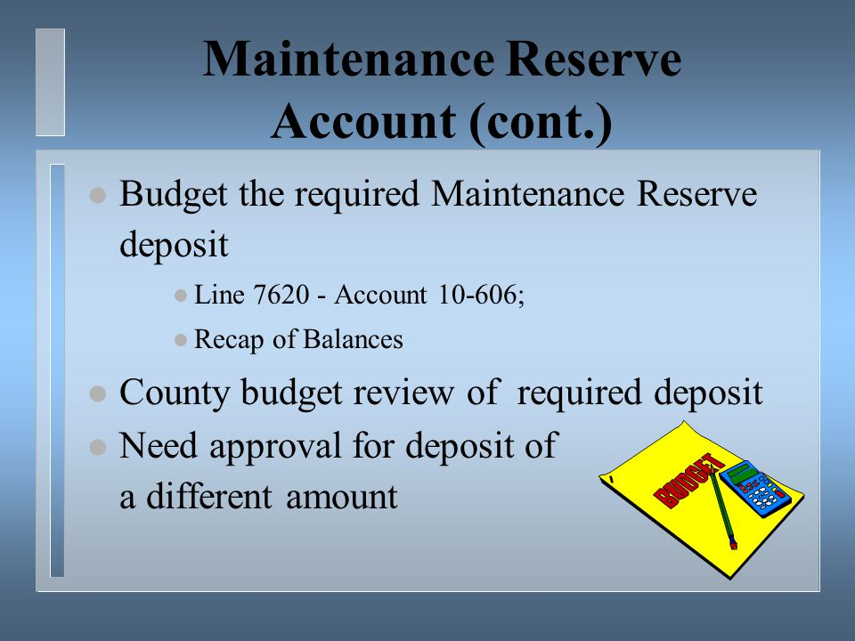 Maintenance Reserve Account (cont.) l Budget the required Maintenance Reserve deposit l Line 7620 - Account 10-606; l Recap of Balances l County budget review of required deposit l Need approval for deposit of a different amount