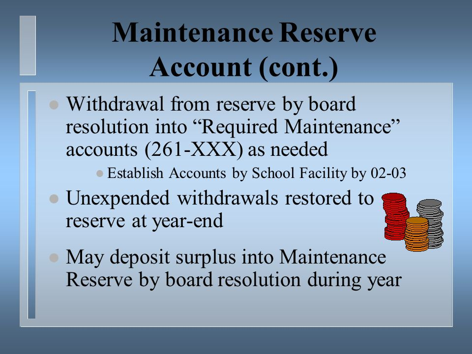 Maintenance Reserve Account (cont.) l Withdrawal from reserve by board resolution into Required Maintenance accounts (261-XXX) as needed l Establish Accounts by School Facility by 02-03 l Unexpended withdrawals restored to reserve at year-end l May deposit surplus into Maintenance Reserve by board resolution during year