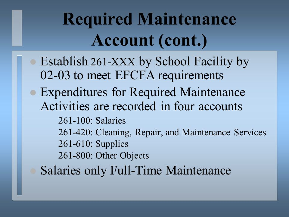 Required Maintenance Account (cont.) l Establish 261-XXX by School Facility by 02-03 to meet EFCFA requirements l Expenditures for Required Maintenance Activities are recorded in four accounts 261-100: Salaries 261-420: Cleaning, Repair, and Maintenance Services 261-610: Supplies 261-800: Other Objects l Salaries only Full-Time Maintenance