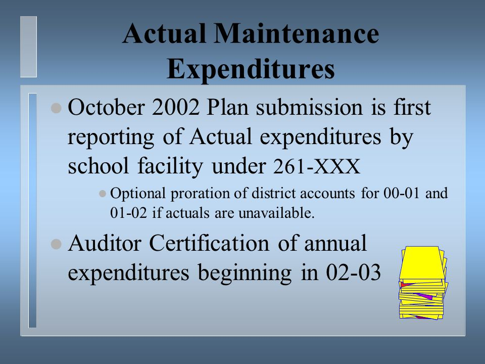 Actual Maintenance Expenditures l October 2002 Plan submission is first reporting of Actual expenditures by school facility under 261-XXX l Optional proration of district accounts for and if actuals are unavailable.