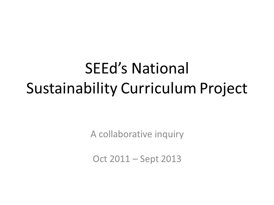 SEEd's National Sustainability Curriculum Project A collaborative inquiry Oct 2011 – Sept 2013