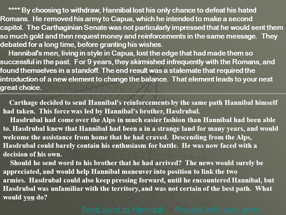 **** By choosing to withdraw, Hannibal lost his only chance to defeat his hated Romans. He removed his army to Capua, which he intended to make a seco