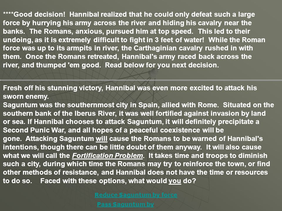 ****Good decision! Hannibal realized that he could only defeat such a large force by hurrying his army across the river and hiding his cavalry near th
