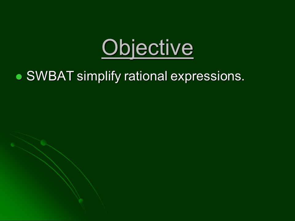 Objective SWBAT simplify rational expressions. SWBAT simplify rational expressions.
