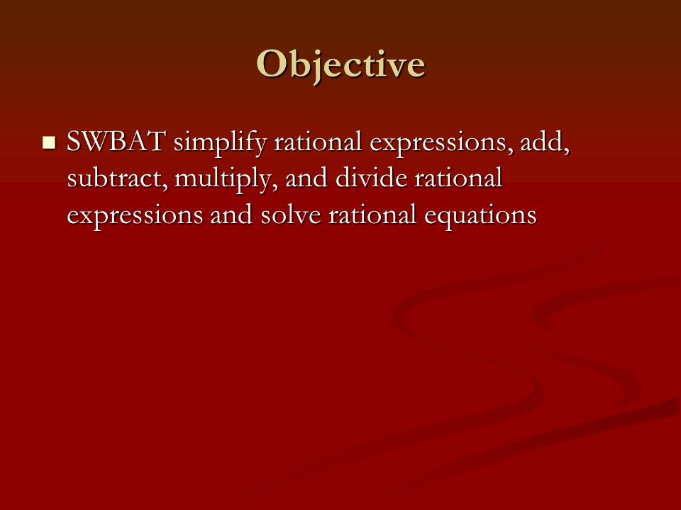 Objective SWBAT simplify rational expressions, add, subtract, multiply, and divide rational expressions and solve rational equations SWBAT simplify ra