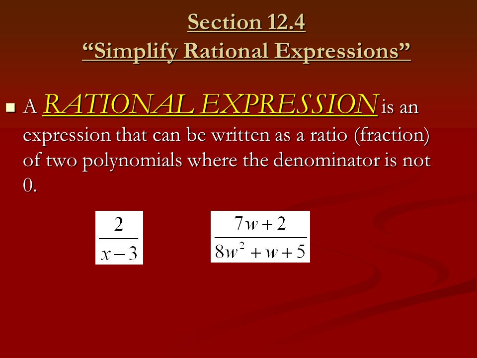 """Section 12.4 """"Simplify Rational Expressions"""" A RATIONAL EXPRESSION is an expression that can be written as a ratio (fraction) of two polynomials where"""