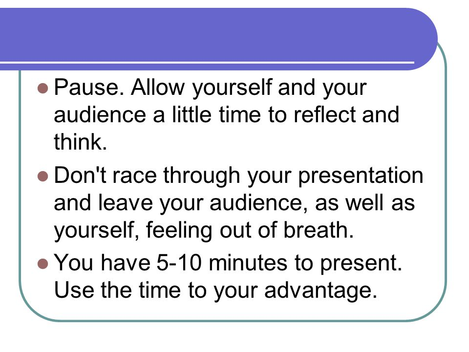 Pause. Allow yourself and your audience a little time to reflect and think. Don't race through your presentation and leave your audience, as well as y
