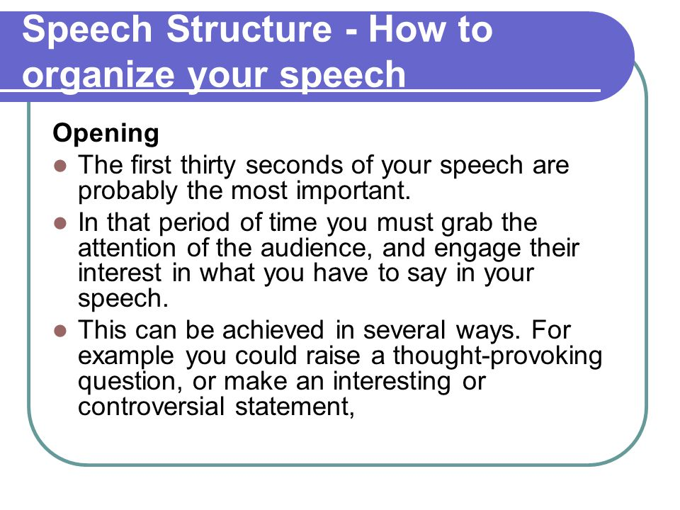 Speech Structure - How to organize your speech Opening The first thirty seconds of your speech are probably the most important. In that period of time