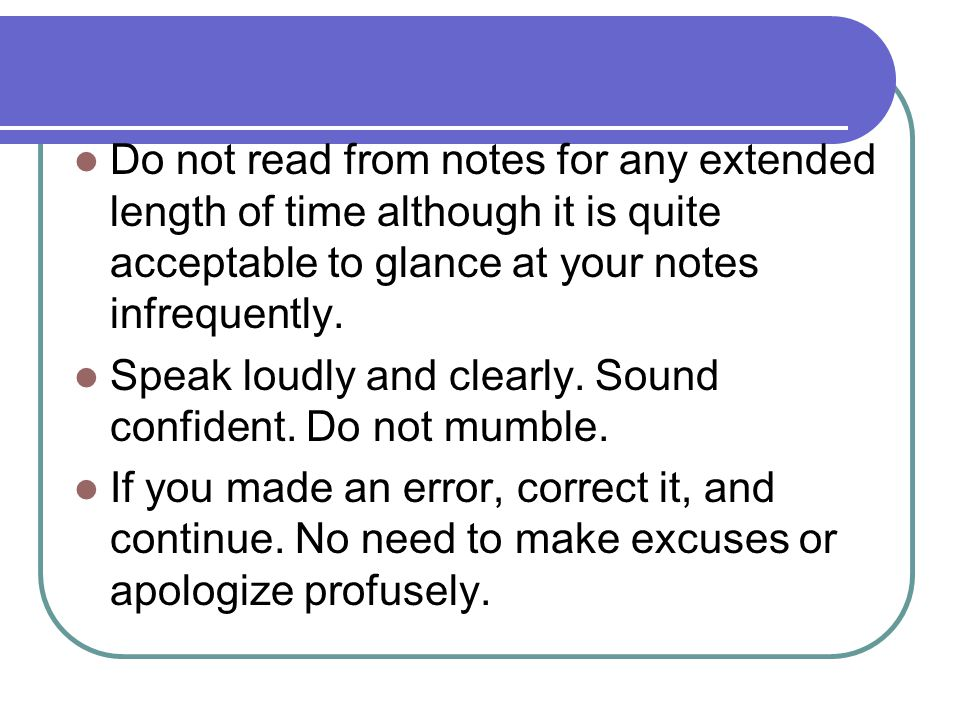 Do not read from notes for any extended length of time although it is quite acceptable to glance at your notes infrequently. Speak loudly and clearly.