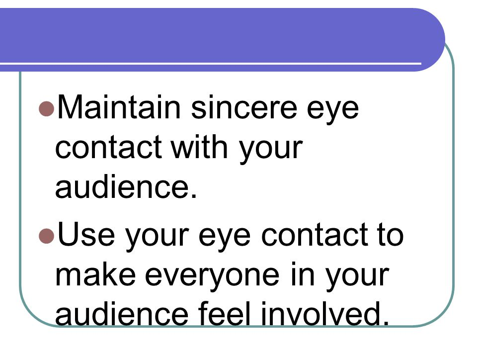 Maintain sincere eye contact with your audience. Use your eye contact to make everyone in your audience feel involved.