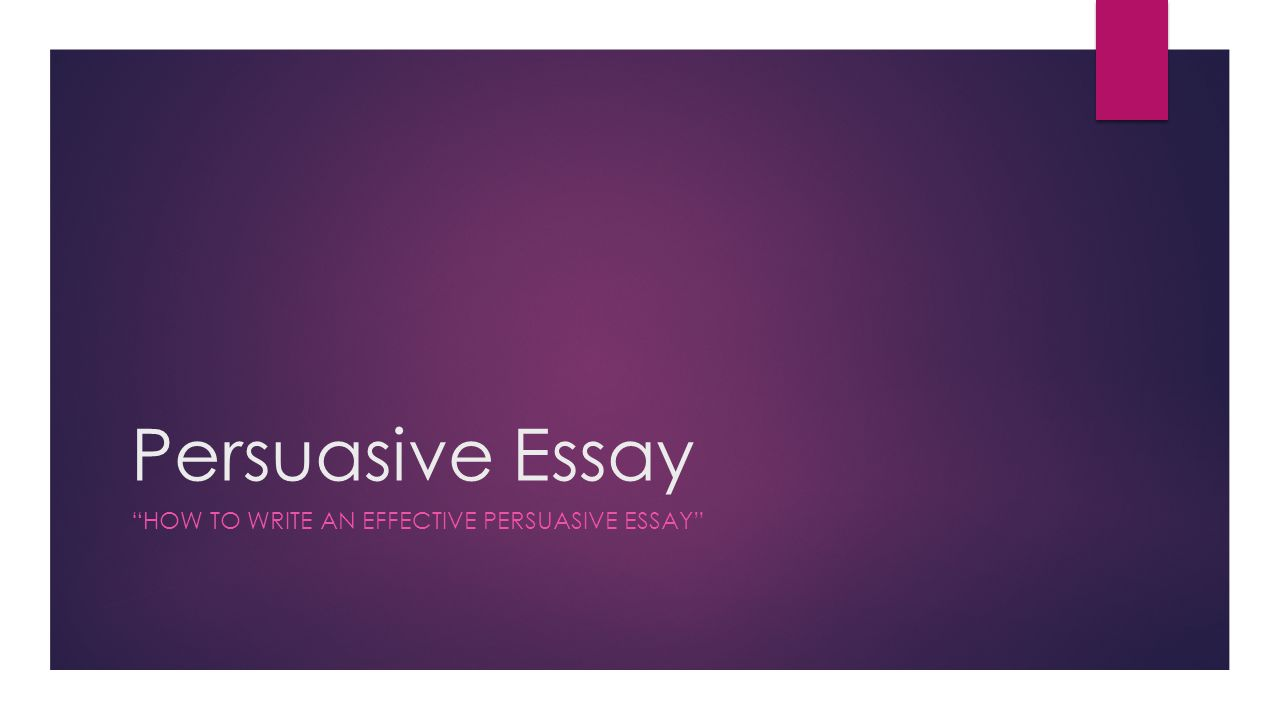 Persuasive Essay HOW TO WRITE AN EFFECTIVE PERSUASIVE ESSAY