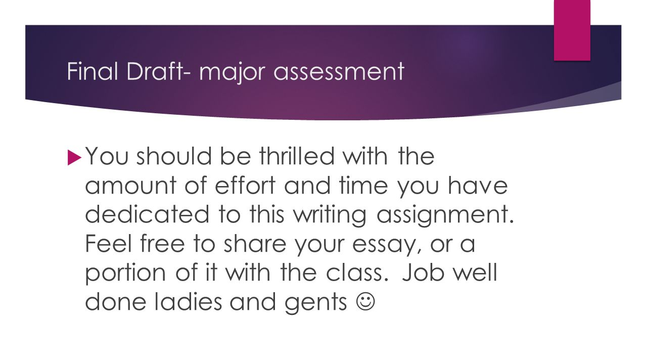 Final Draft- major assessment  You should be thrilled with the amount of effort and time you have dedicated to this writing assignment.